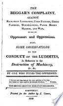 The beggar's complaint, against rack-rent landlords, corn factors ... and many other oppressors and oppressions. Also, some observations on the conduct of the luddites. By one who pities the oppressed [G. Beaumont?].
