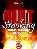 Quit Smoking the Easy Way  The Best Tips On How to Quit Smoking and the Health Benefits of Quitting Smoking Today