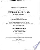 An American Dictionary Of The English Language Intended To Exhibit I The Origin Affinities And Primary Signification Of English Words As Far As They Have Been Ascertained Ii The Genuine Orthography And Pronunication Of Words According To General Usage Or To Just Principles Of Analogy Iii Accurate And Discriminating Definitions With Numerous Authorities And Illustrations To Which Are Prefixed An Introductory Dissertation On The Origin History And Connection Of The Languages Of Western Asia And Of Europe And A Concise Grammar Of The English Language