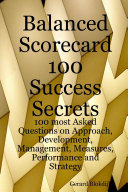 Balanced Scorecard 100 Success Secrets  100 most Asked Questions on Approach  Development  Management  Measures  Performance and Strategy
