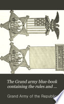 The Grand Army Blue book Containing the Rules and Regulations of the Grand Army of the Republic and Official Decisions and Opinions Thereon  with Additional Notes