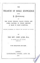 The Treasury of Bible Knowledge  Being a Dictionary of the Books  Persons  Places  Events  and Other Matters of which Mention is Made in Holy Scripture     With Engravings and Maps