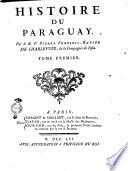 Histoire du Paraguay. Par le r. p. Pierre Francois Xavier de Charlevoix, de la Compagnie de Jesus. Tome premier [-troisieme]