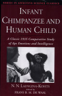 Infant Chimpanzee and Human Child : A Classic 1935 Comparative Study of Ape Emotions and Intelligence