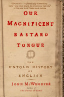Our Magnificent Bastard Tongue by John McWhorter