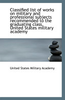 Classified List of Works on Military and Professional Subjects Recommended to the Graduating Class,