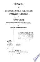 Historia dos estabelecimentos scientificos litterarios e artisticos de Portugal nos successivos reinados da monarchia por Jose Silvestre Ribeiro