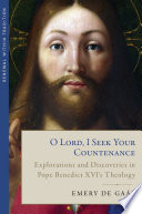 O Lord I Seek Your Countenance Explorations And Discoveries In Pope Benedict Xvi S Theology