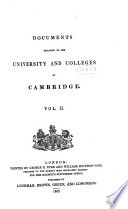Documents relating to the University and colleges of Cambridge   Pub  by direction of the Commissioners appointed by the queen to inquire into state  discipline  studies  and revenues of the said university and colleges