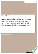 A comparison of copyright law between the USA  Australia and Germany with particular reference to the capture of electronic music files for personal use