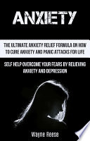 Anxiety The Ultimate Anxiety Relief Formula On How To Cure Anxiety And Panic Attacks For Life Self Help Overcome Your Fears By Relieving Anxiety And Depression