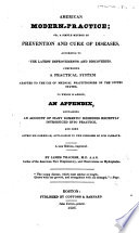 American Modern Practice Or A Simple Method Of Prevention And Cure Of Diseases To Which Is Added An Appendix Containing An Account Of Many Domestic Remedies Recently Introduced Into Practice And Some Approved Formul Applicable To The Diseases Of Our Climate A New Edition Improved