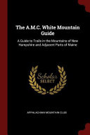 The A M C  White Mountain Guide  A Guide to Trails in the Mountains of New Hampshire and Adjacent Parts of Maine