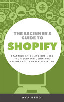 The Beginner S Guide To Shopify Starting An Online Business From Scratch Using The Shopify E Commerce Platform