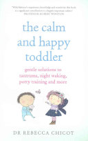 The Calm and Happy Toddler: Gentle Solutions to Tantrums, Night Waking, Potty Training and More