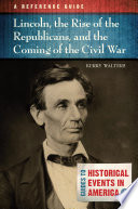 Lincoln  the Rise of the Republicans  and the Coming of the Civil War  A Reference Guide Book PDF