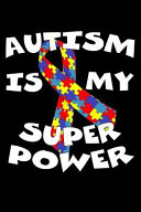 Autism Is My Super Power Autism Awareness Gift Notebook Journal For Teachers Parents And People With Autism Or Aspergers Perfect For Use As A D