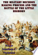 The Military Decision Making Process And The Battle Of The Little Bighorn