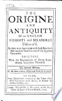 The origine and antiquity of our English weights and measures discover'd. By their near agreement with such standards that are now found in one of the Egyptian pyramides ... By Mr. John Greaves, Astronomy Professor at Oxford, etc
