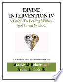 Divine Intervention IV  A Guide To Healing Within And Living Without