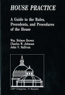 House Practice : . contains the parliamentary precedents of the united...