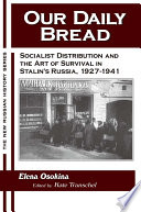 Our Daily Bread  Socialist Distribution and the Art of Survival in Stalin s Russia  1927 1941