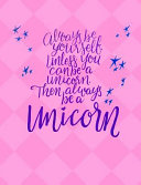 Always Be Yourself Unless You Can Be a Unicorn Journal Notebook