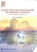 Jalons pour une paléohistoire des derniers chasseurs, XIVe-VIe millénaire avant J.-C.
