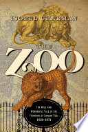 The Zoo  The Wild and Wonderful Tale of the Founding of London Zoo  1826 1851