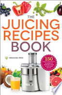 The Juicing Recipes Book  150 Healthy Juicing Recipes to Unleash the Nutritional Power of Your Juicer Machine