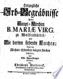 Herzogliche Erb-Begräbnisse in der Haupt-Kirchen B. Mariae Virg. zu Wolfenbüttel und die darinn stehende Leichen, nach den Archivs-Schriften besagter Kirchen ...