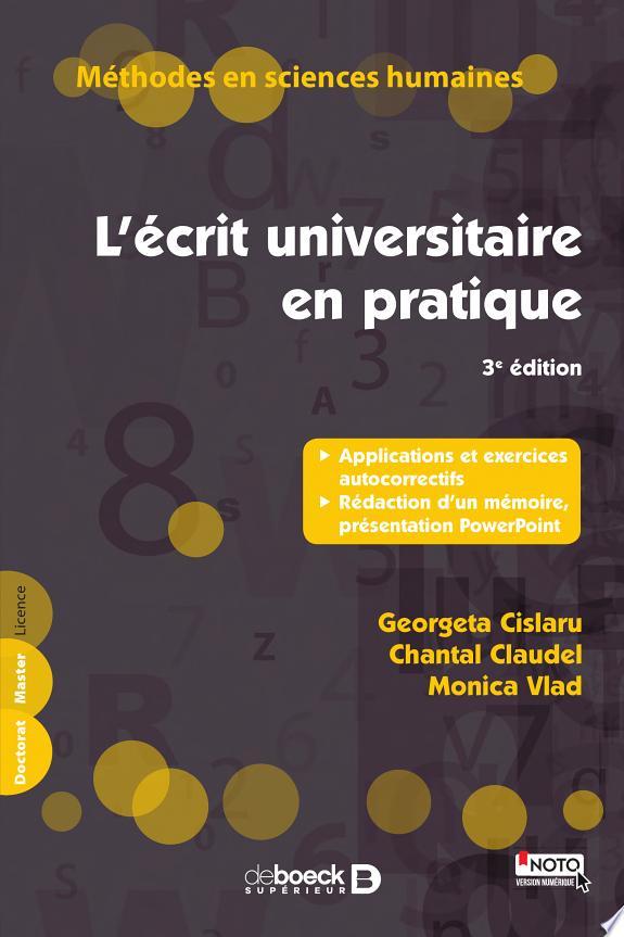 L'écrit universitaire en pratique : applications et exercices autocorrectifs, rédaction d'un mémoire, présentation PowerPoint / Georgeta Cislaru, Chantal Claudel, Monica Vlad.- Louvain-la-Neuve : De Boeck supérieur , DL 2017