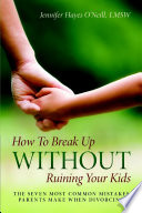 How To Break Up Without Ruining Your Kids  The Seven Most Common Mistakes Parents Make When Divorcing