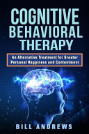 Cognitive Behavioral Therapy - An Alternative Treatment for Greater Personal Happiness and Contentment