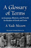 A Glossary of Terms in Grammar, Rhetoric, and Prosody for Readers of Greek and Latin