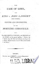 The Case of Libel, the King V. John Lambert and Others, Printer and Proprietors of the Morning Chronicle