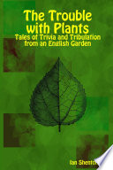 The Trouble with Plants  Tales of Trivia and Tribulation from an English Garden