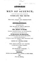 An Address to Men of Science; calling upon them to stand forward and vindicate the truth from the foul grasp and persecution of superstition ... In which a sketch of a proper system for the education of youth is submitted, etc
