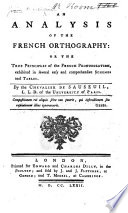 An analysis of the French orthography: or the true principles of the French pronunciation exhibited in several easy ... schemes and tables