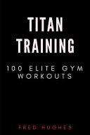 Titan Training: 100 Elite Gym Workouts