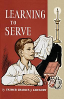 Learning to Serve: A Book for New Altar Boys A Young Man Needs In Order To