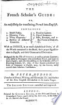 The French Scholar s Guide  Or  an Easy Help for Translating French Into English      Guide Pour Ceux Qui Commencent    Apprendre la Langue Fran  oise  Ou Moyen Ais   Et Facile Pour Traduire Le Fran  ois en Anglois   The Second Edition Corrected and Improved