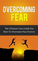 Overcoming Fear : overcome your fears, anxieties, and worries...