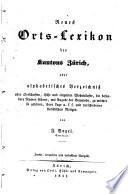 Neues Orts-Lexikon des Kantons Zürich, oder, Alphabetisches Verzeichniss aller Ortschaften, Höfe und einzelnen Wohnhäuser, die besondere Namen führen ...