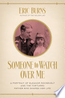 Someone to Watch Over Me  A Portrait of Eleanor Roosevelt and the Tortured Father Who Shaped Her Life
