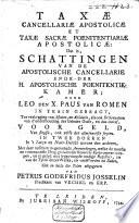 Taxæ cancellariæ apostolicæ et taxæ sacræ poenitentiariæ apostolicæ: dat is, schattingen van de apostolische cancellarie ende-der h. apostolische poenitentie-kamer;