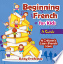 Beginning French for Kids  A Guide   A Children s Learn French Books