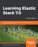 Learning Elastic Stack 7. 0: Distributed Search, Analytics, and Visualization Using Elasticsearch, Logstash, Beats, and Kibana, 2nd Edition