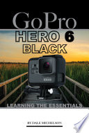 Gopro Hero 6 Black: Learning the Essentials