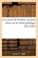 Un Rayon de Lumiere, Ou Trois Idees Sur La Verite Politique